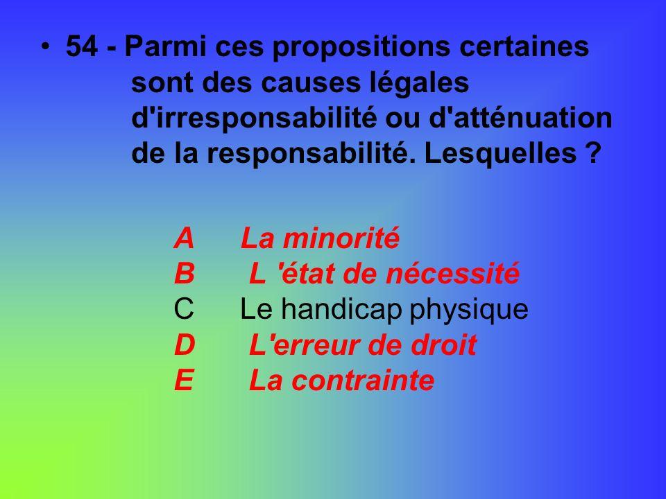 54 - Parmi ces propositions certaines sont des causes légales d'irresponsabilité ou d'atténuation de la responsabilité. Lesquelles ? ALa minorité B L