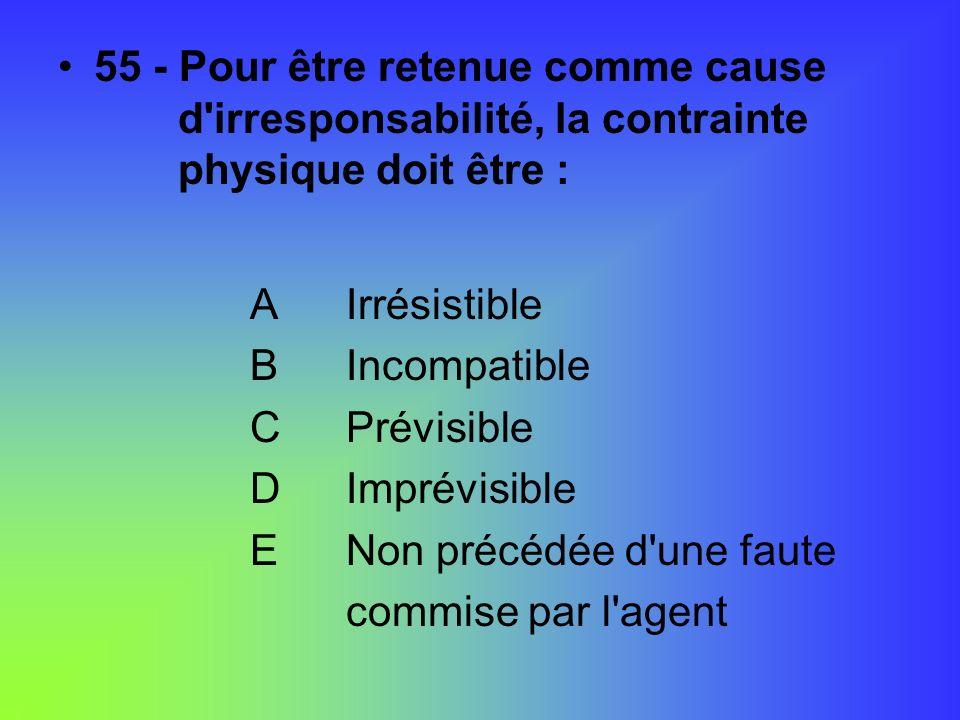 55 - Pour être retenue comme cause d'irresponsabilité, la contrainte physique doit être : AIrrésistible BIncompatible CPrévisible DImprévisible ENon p