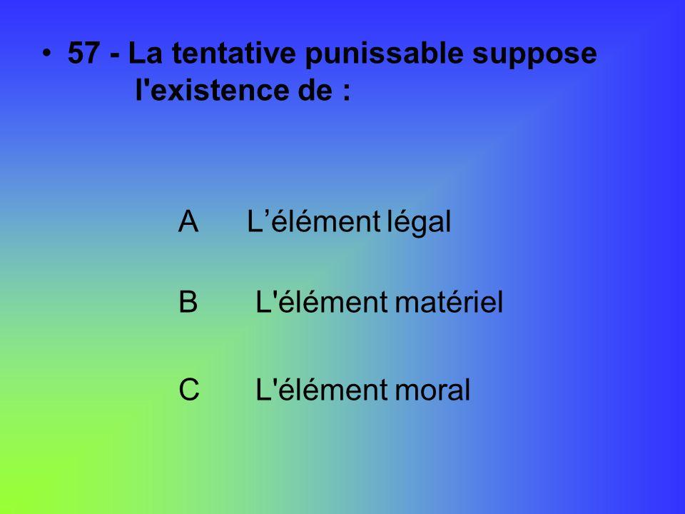 57 - La tentative punissable suppose l'existence de : ALélément légal B L'élément matériel C L'élément moral