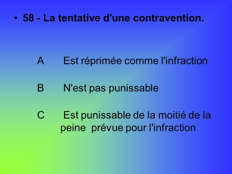 58 - La tentative d'une contravention. A Est réprimée comme l'infraction B N'est pas punissable C Est punissable de la moitié de la peine prévue pour