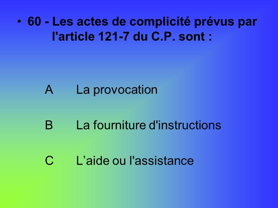 60 - Les actes de complicité prévus par l'article 121-7 du C.P. sont : A La provocation B La fourniture d'instructions C Laide ou l'assistance