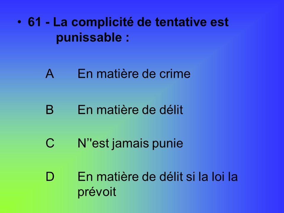 61 - La complicité de tentative est punissable : A En matière de crime B En matière de délit C N'est jamais punie D En matière de délit si la loi la p