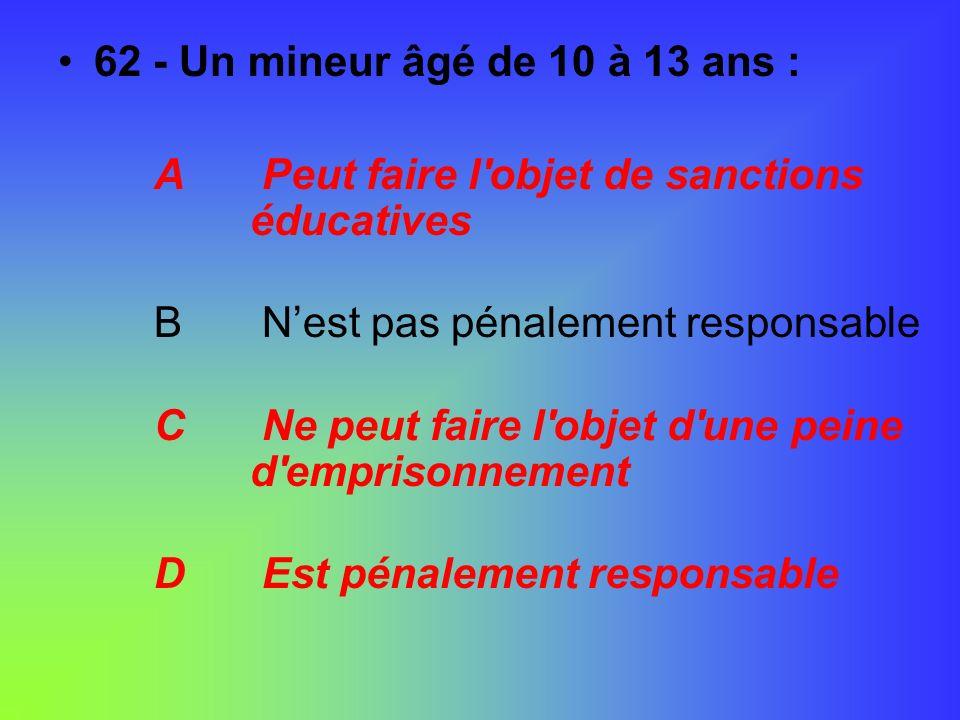 62 - Un mineur âgé de 10 à 13 ans : A Peut faire l'objet de sanctions éducatives B Nest pas pénalement responsable C Ne peut faire l'objet d'une peine