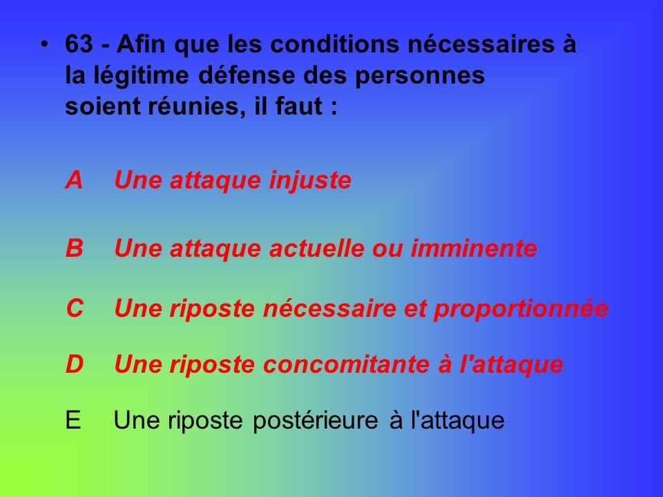 63 - Afin que les conditions nécessaires à la légitime défense des personnes soient réunies, il faut : A Une attaque injuste B Une attaque actuelle ou
