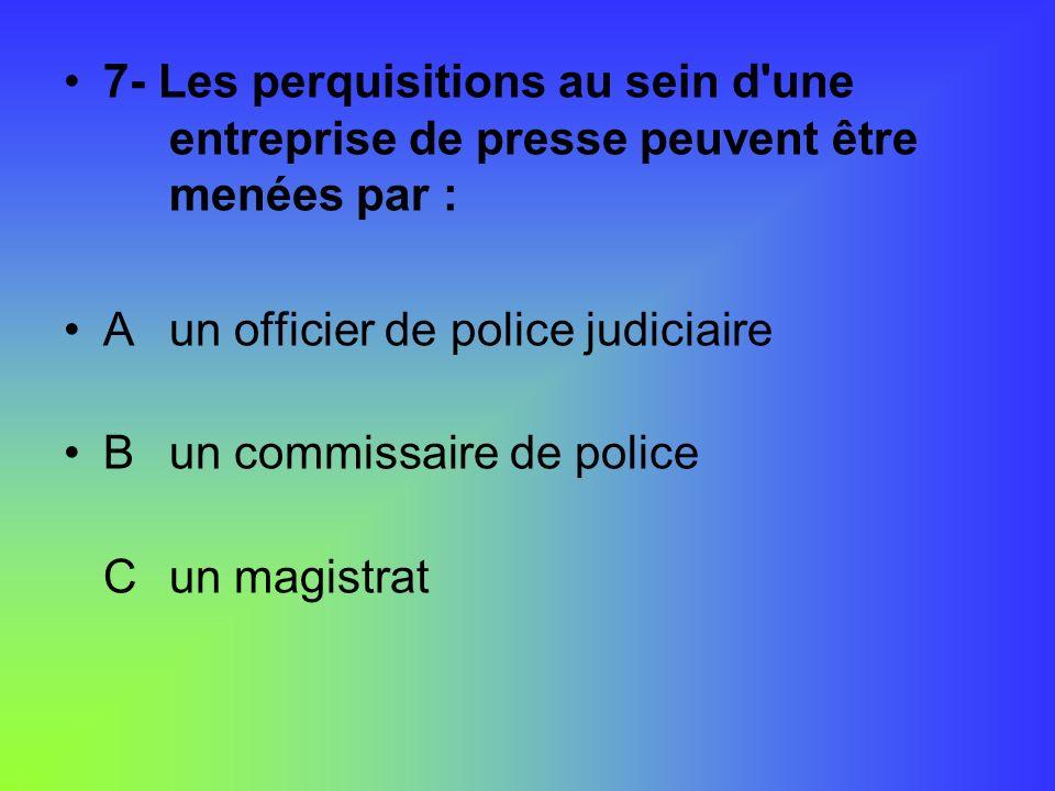 7- Les perquisitions au sein d'une entreprise de presse peuvent être menées par : Aun officier de police judiciaire B un commissaire de police Cun mag