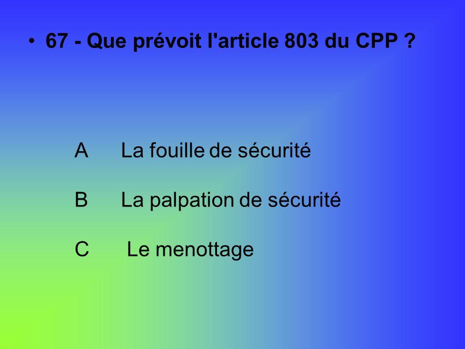 67 - Que prévoit l'article 803 du CPP ? ALa fouille de sécurité BLa palpation de sécurité C Le menottage