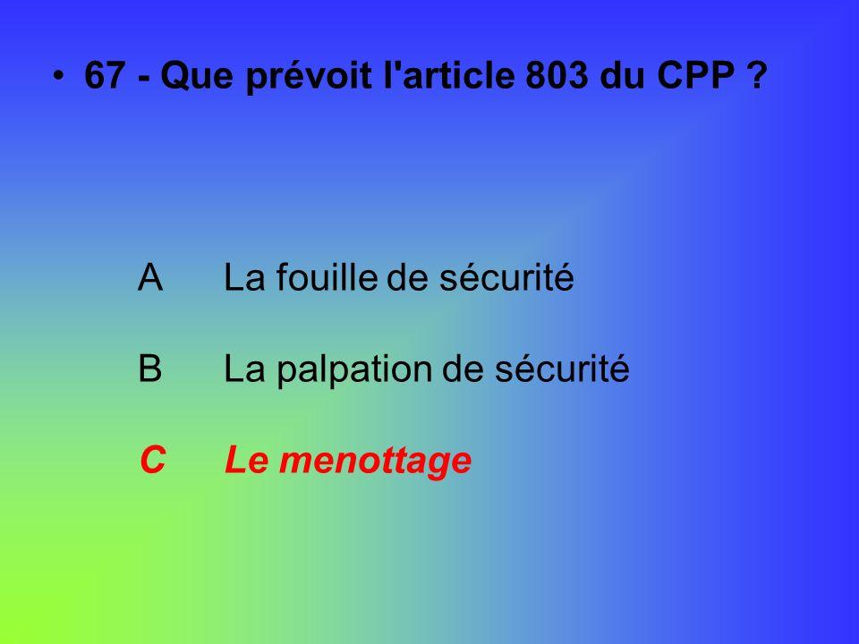 67 - Que prévoit l'article 803 du CPP ? ALa fouille de sécurité BLa palpation de sécurité CLe menottage