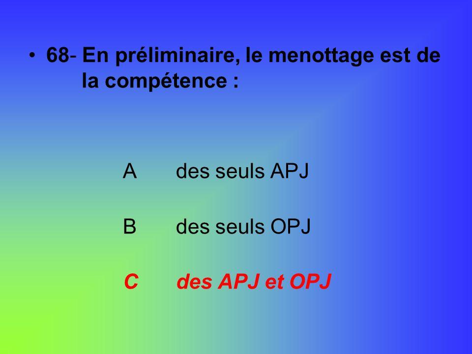 68- En préliminaire, le menottage est de la compétence : A des seuls APJ B des seuls OPJ C des APJ et OPJ