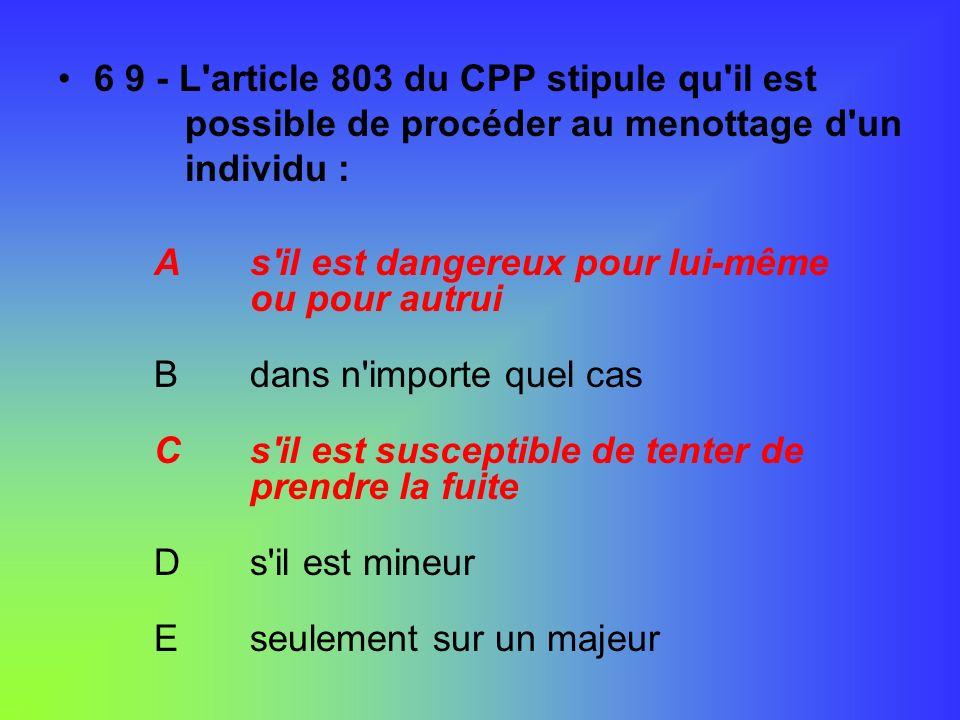 6 9 - L'article 803 du CPP stipule qu'il est possible de procéder au menottage d'un individu : As'il est dangereux pour lui-même ou pour autrui Bdans