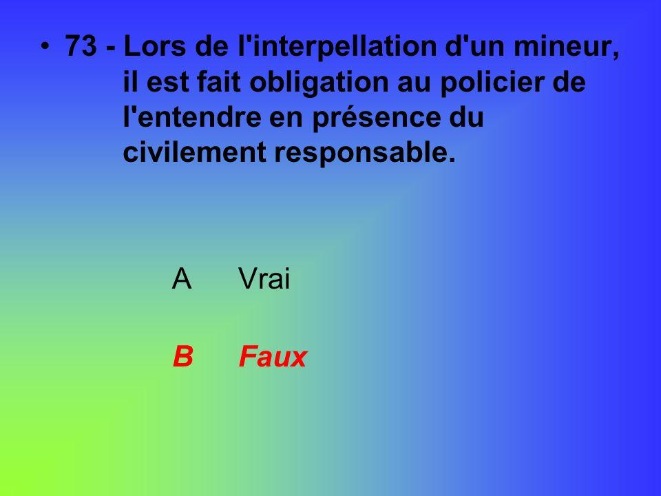 73 - Lors de l'interpellation d'un mineur, il est fait obligation au policier de l'entendre en présence du civilement responsable. AVrai BFaux