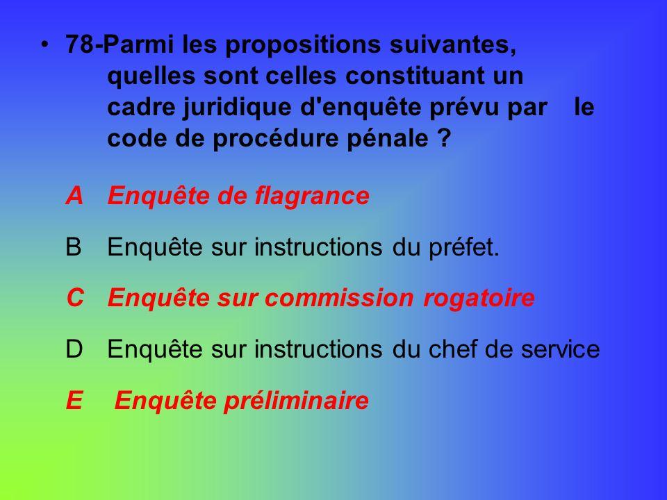 78-Parmi les propositions suivantes, quelles sont celles constituant un cadre juridique d'enquête prévu par le code de procédure pénale ? AEnquête de