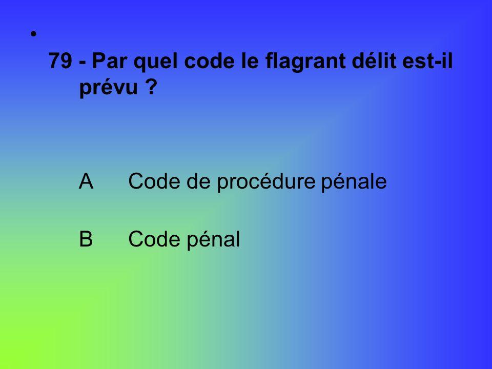 79 - Par quel code le flagrant délit est-il prévu ? ACode de procédure pénale BCode pénal