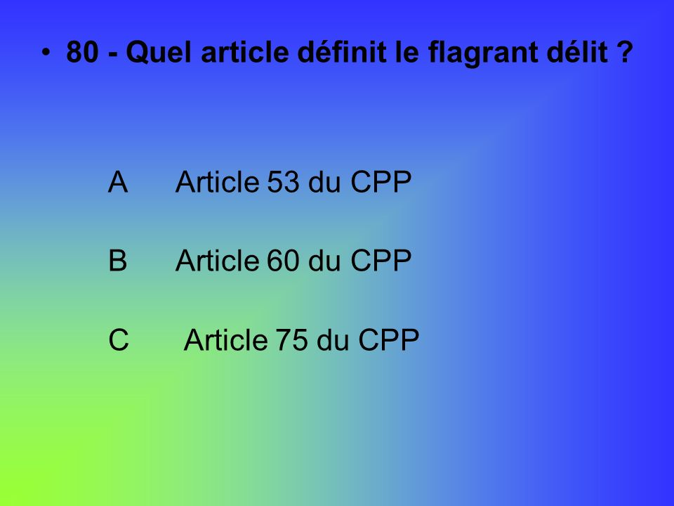 80 - Quel article définit le flagrant délit ? AArticle 53 du CPP BArticle 60 du CPP C Article 75 du CPP