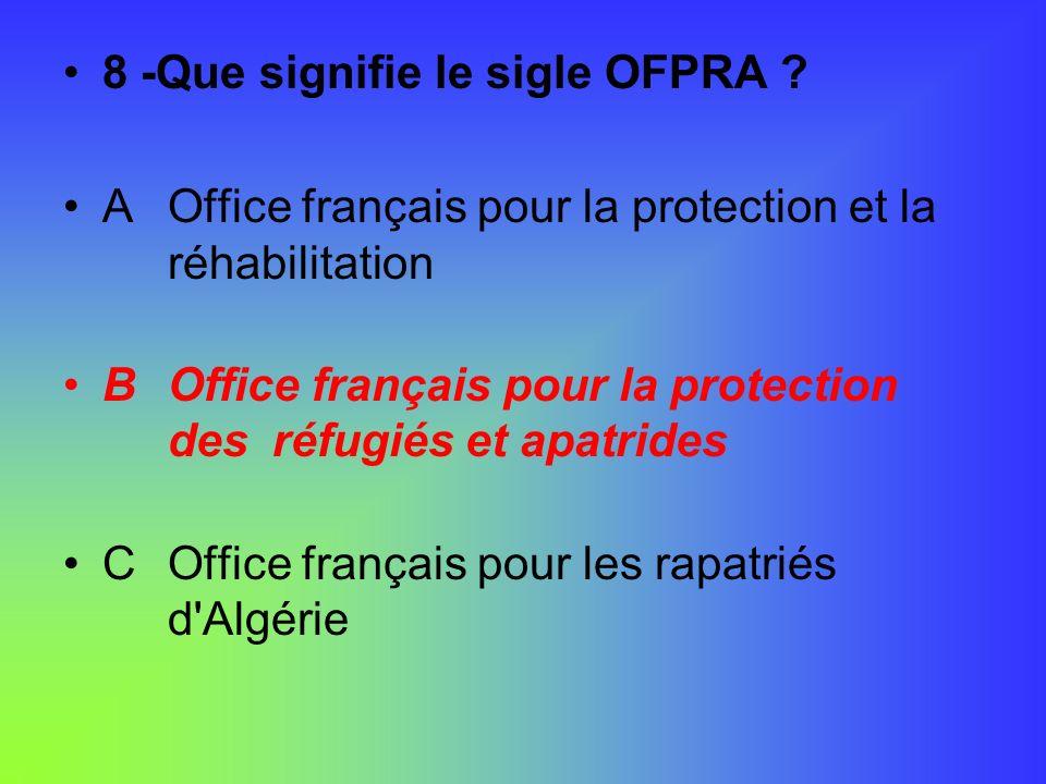 8 -Que signifie le sigle OFPRA ? AOffice français pour la protection et la réhabilitation BOffice français pour la protection des réfugiés et apatride