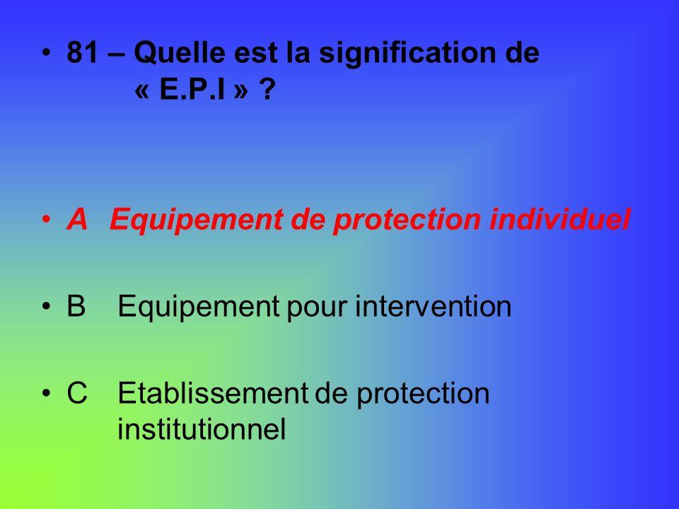 81 – Quelle est la signification de « E.P.I » ? AEquipement de protection individuel B Equipement pour intervention C Etablissement de protection inst