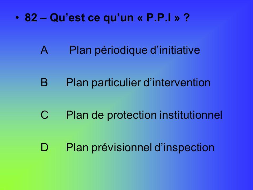 82 – Quest ce quun « P.P.I » ? A Plan périodique dinitiative BPlan particulier dintervention CPlan de protection institutionnel DPlan prévisionnel din