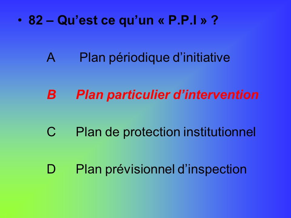 82 – Quest ce quun « P.P.I » ? A Plan périodique dinitiative BPlan particulier dintervention CPlan de protection institutionnel DPlan prévisionnel din