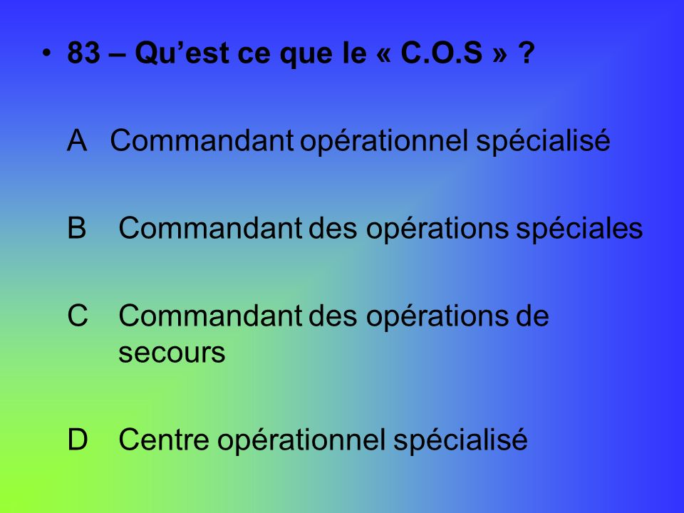 83 – Quest ce que le « C.O.S » ? ACommandant opérationnel spécialisé B Commandant des opérations spéciales C Commandant des opérations de secours D Ce