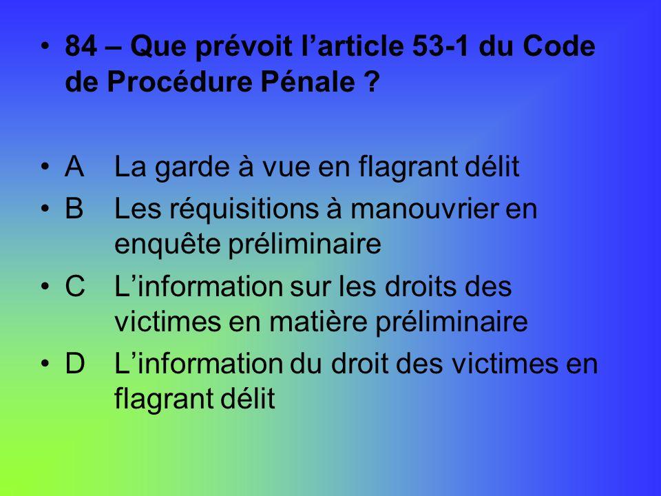 84 – Que prévoit larticle 53-1 du Code de Procédure Pénale ? A La garde à vue en flagrant délit B Les réquisitions à manouvrier en enquête préliminair