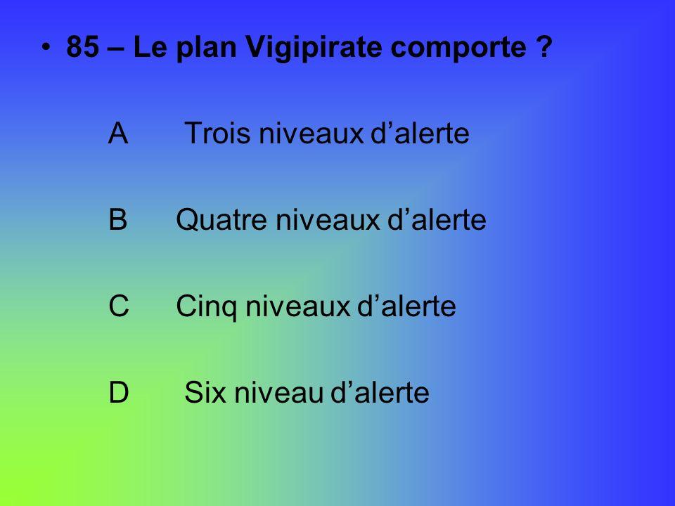 85 – Le plan Vigipirate comporte ? A Trois niveaux dalerte BQuatre niveaux dalerte CCinq niveaux dalerte D Six niveau dalerte