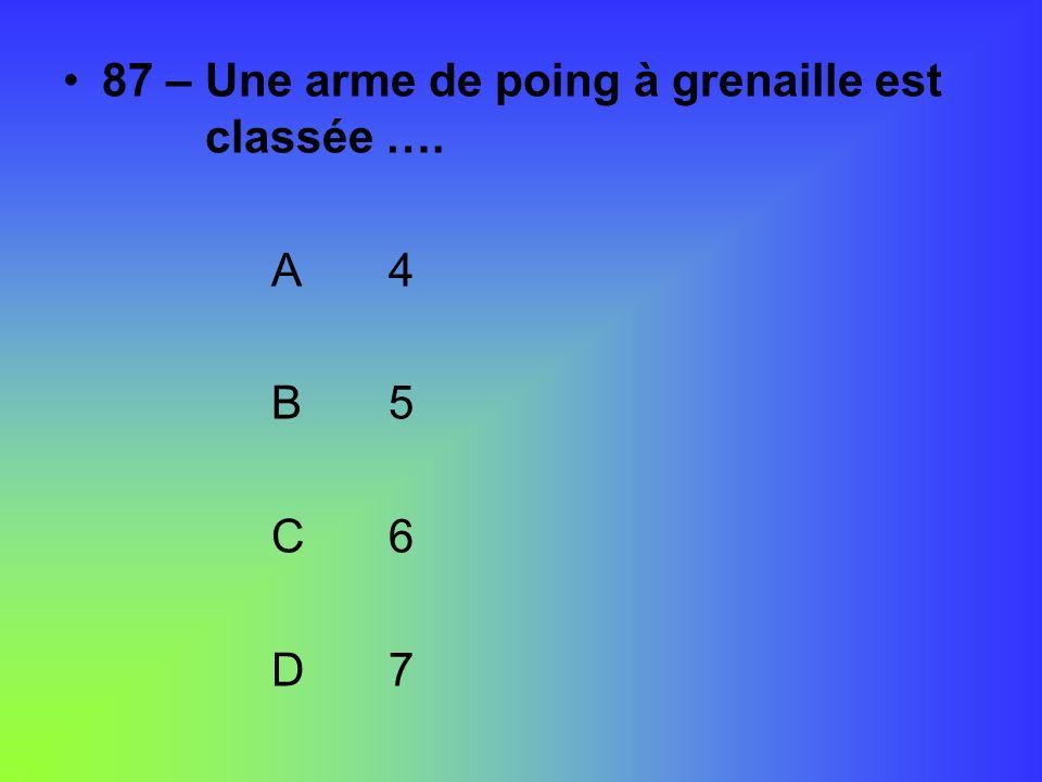 87 – Une arme de poing à grenaille est classée …. A 4 B 5 C 6 D 7