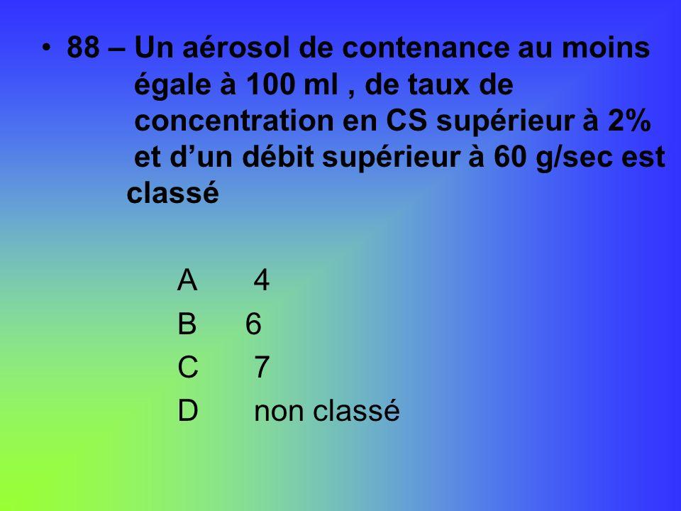 88 – Un aérosol de contenance au moins égale à 100 ml, de taux de concentration en CS supérieur à 2% et dun débit supérieur à 60 g/sec est classé A 4