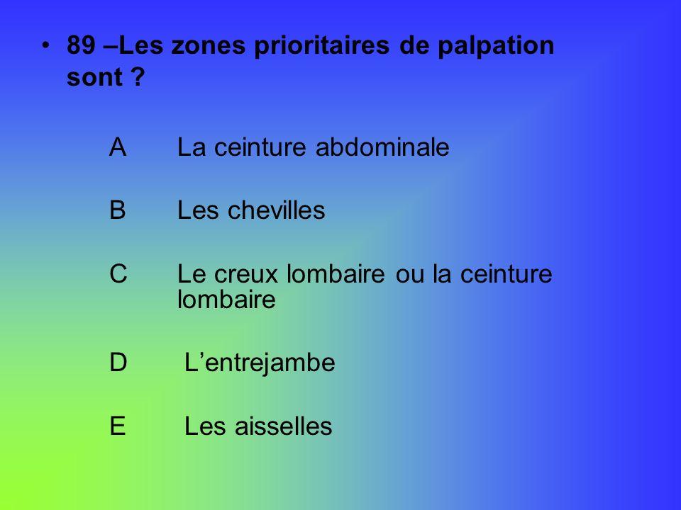 89 –Les zones prioritaires de palpation sont ? ALa ceinture abdominale BLes chevilles CLe creux lombaire ou la ceinture lombaire D Lentrejambe E Les a