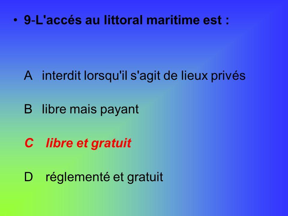 9-L'accés au littoral maritime est : Ainterdit lorsqu'il s'agit de lieux privés Blibre mais payant C libre et gratuit D réglementé et gratuit