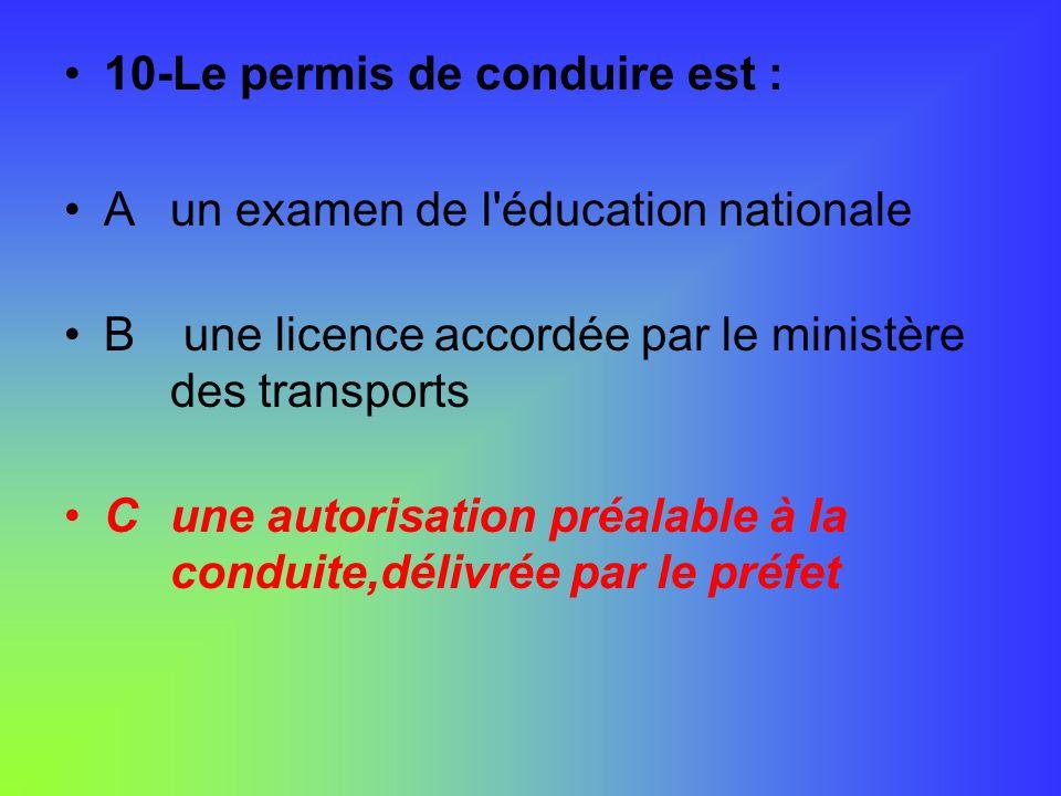 10-Le permis de conduire est : Aun examen de l'éducation nationale B une licence accordée par le ministère des transports Cune autorisation préalable