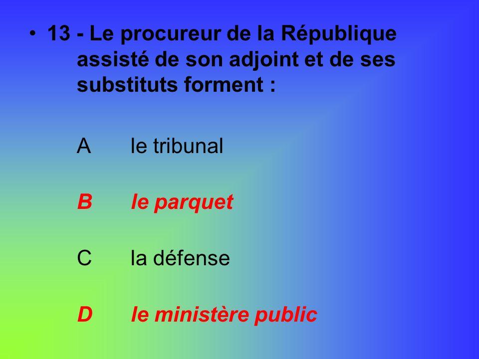 13 - Le procureur de la République assisté de son adjoint et de ses substituts forment : A le tribunal B le parquet C la défense D le ministère public
