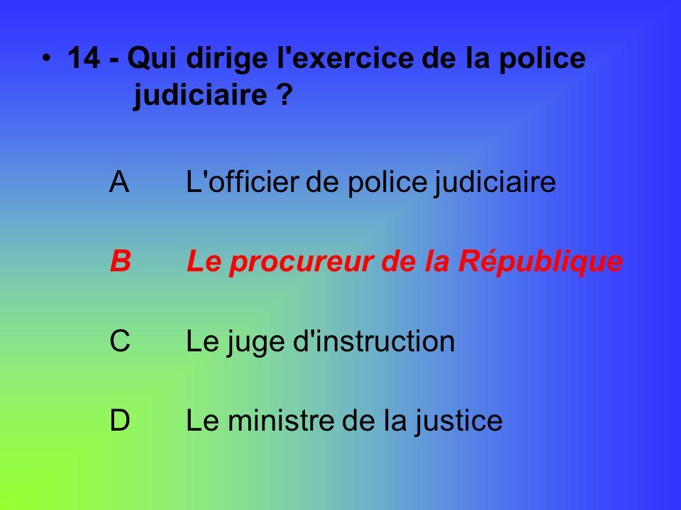 14 - Qui dirige l'exercice de la police judiciaire ? A L'officier de police judiciaire B Le procureur de la République C Le juge d'instruction D Le mi