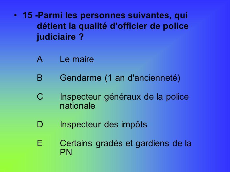 15 -Parmi les personnes suivantes, qui détient la qualité d'officier de police judiciaire ? ALe maire BGendarme (1 an d'ancienneté) CInspecteur généra