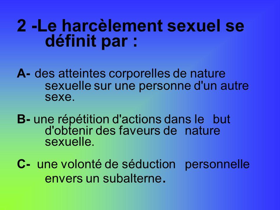 2 -Le harcèlement sexuel se définit par : A- des atteintes corporelles de nature sexuelle sur une personne d'un autre sexe. B- une répétition d'action