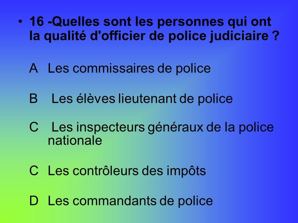 16 -Quelles sont les personnes qui ont la qualité d'officier de police judiciaire ? ALes commissaires de police B Les élèves lieutenant de police C Le