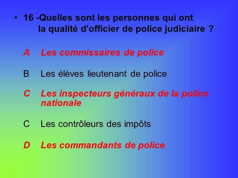 16 -Quelles sont les personnes qui ont la qualité d'officier de police judiciaire ? A Les commissaires de police B Les élèves lieutenant de police C L