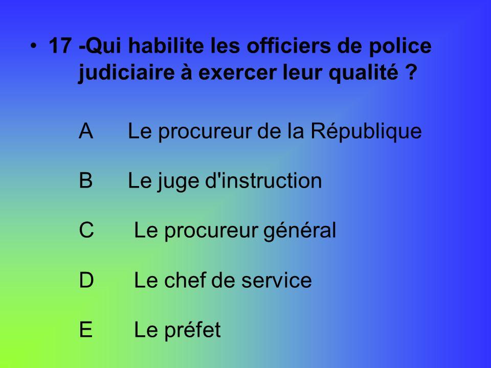 17 -Qui habilite les officiers de police judiciaire à exercer leur qualité ? ALe procureur de la République BLe juge d'instruction C Le procureur géné
