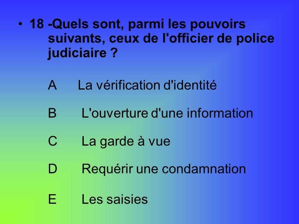 18 -Quels sont, parmi les pouvoirs suivants, ceux de l'officier de police judiciaire ? ALa vérification d'identité B L'ouverture d'une information C L