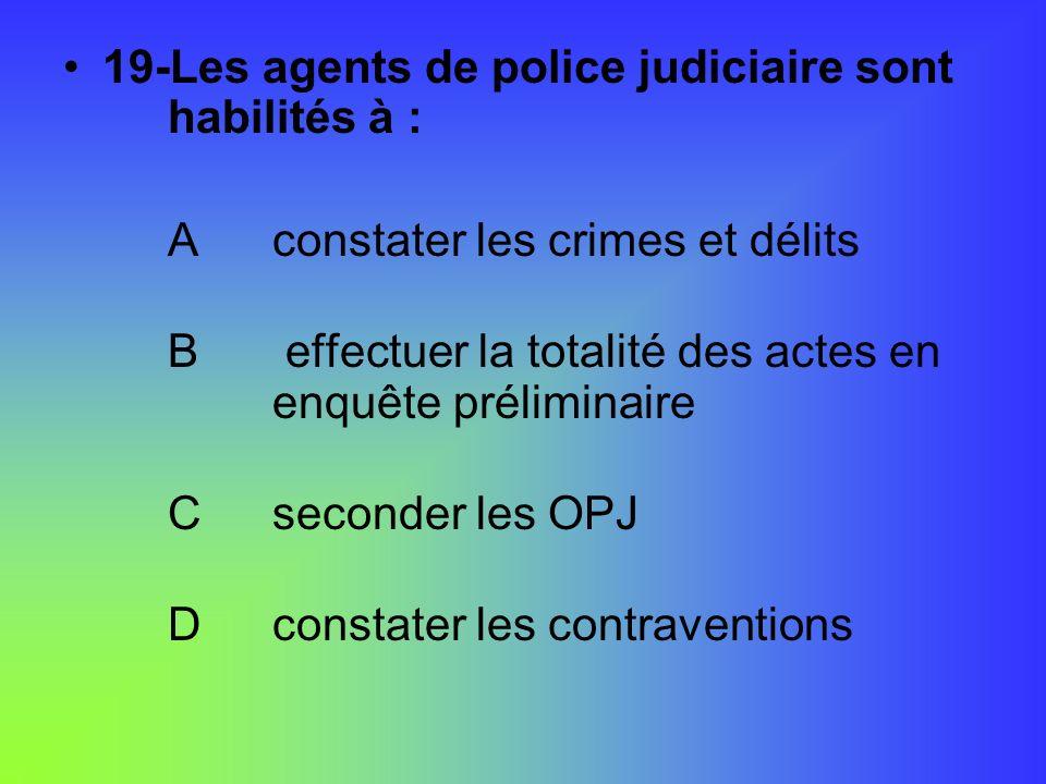 19-Les agents de police judiciaire sont habilités à : Aconstater les crimes et délits B effectuer la totalité des actes en enquête préliminaire Csecon