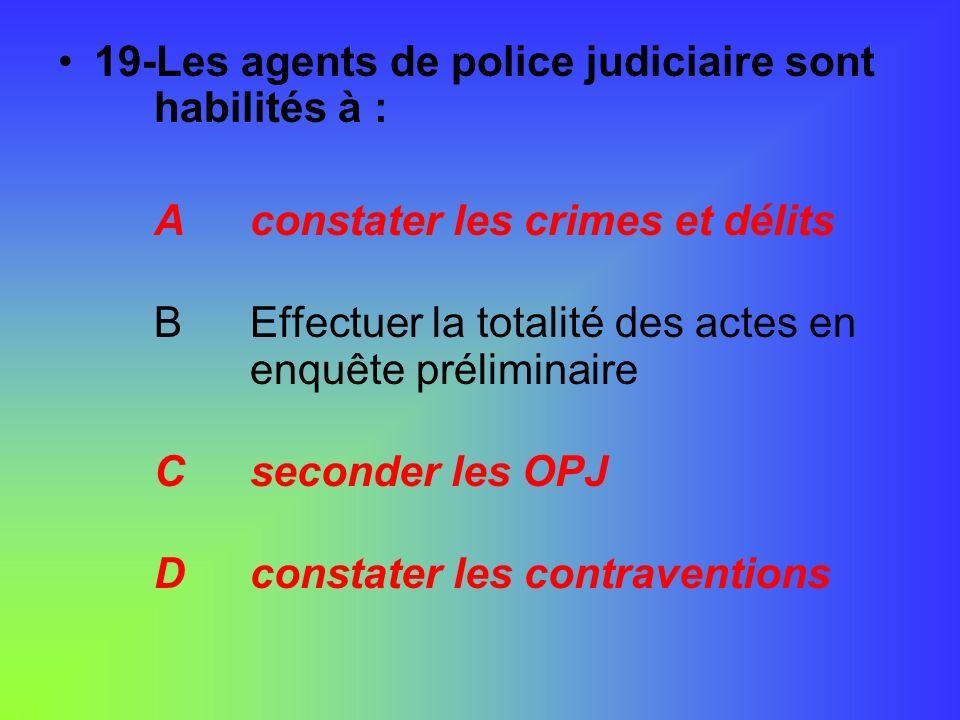 19-Les agents de police judiciaire sont habilités à : Aconstater les crimes et délits BEffectuer la totalité des actes en enquête préliminaire Csecond