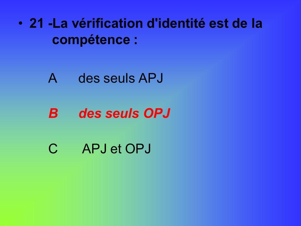 21 -La vérification d'identité est de la compétence : Ades seuls APJ Bdes seuls OPJ C APJ et OPJ