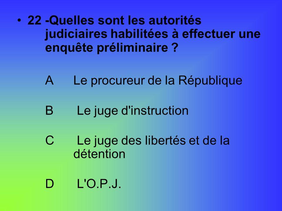 22 -Quelles sont les autorités judiciaires habilitées à effectuer une enquête préliminaire ? ALe procureur de la République B Le juge d'instruction C