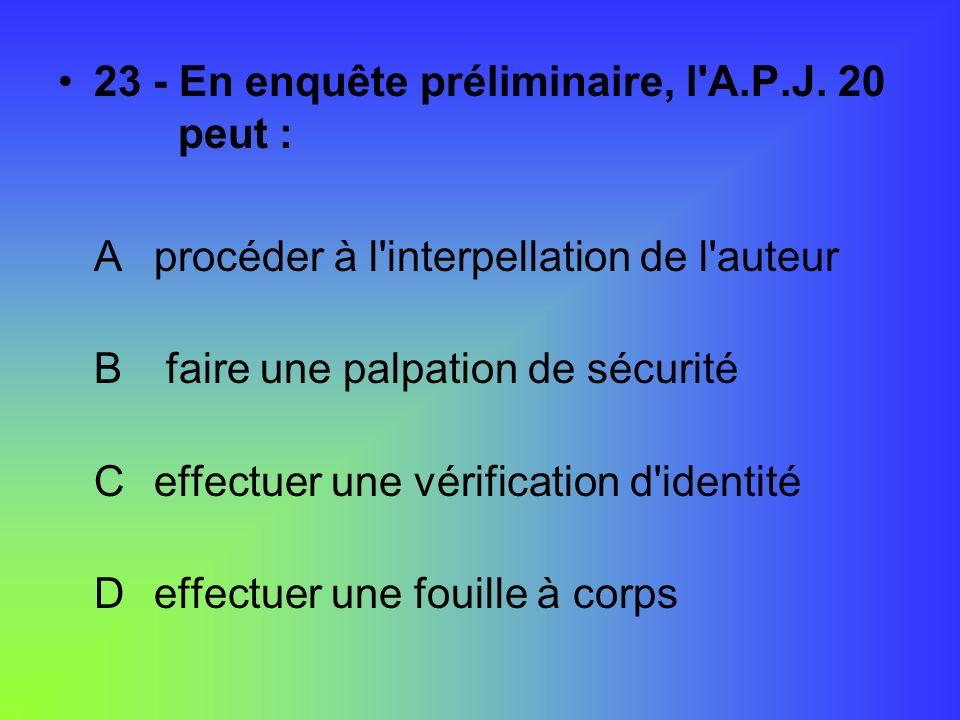 23 - En enquête préliminaire, l'A.P.J. 20 peut : Aprocéder à l'interpellation de l'auteur B faire une palpation de sécurité Ceffectuer une vérificatio