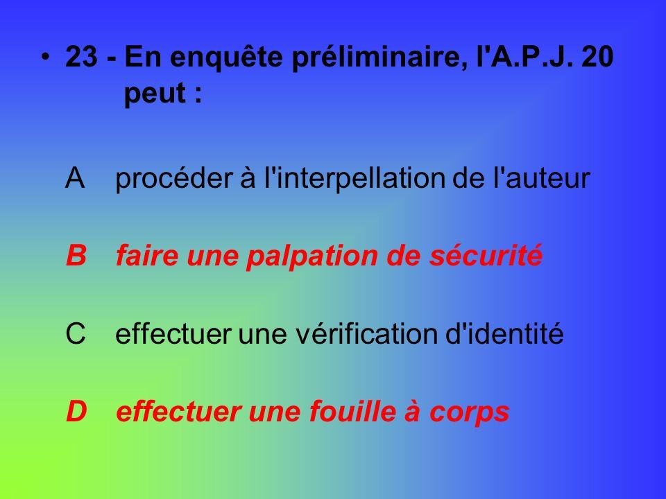 23 - En enquête préliminaire, l'A.P.J. 20 peut : A procéder à l'interpellation de l'auteur B faire une palpation de sécurité C effectuer une vérificat