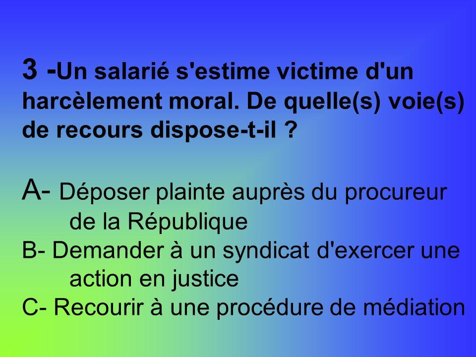 3 - Un salarié s'estime victime d'un harcèlement moral. De quelle(s) voie(s) de recours dispose-t-il ? A- Déposer plainte auprès du procureur de la Ré
