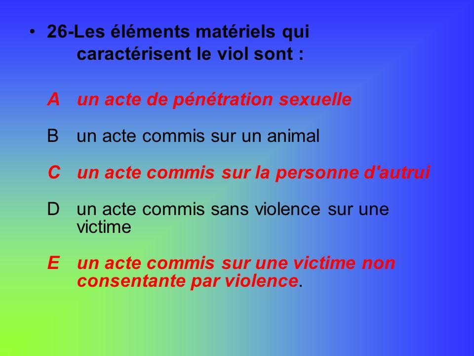 26-Les éléments matériels qui caractérisent le viol sont : Aun acte de pénétration sexuelle Bun acte commis sur un animal Cun acte commis sur la perso