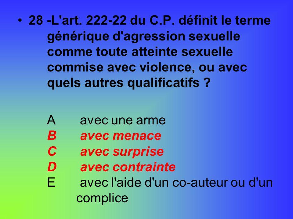 28 -L'art. 222-22 du C.P. définit le terme générique d'agression sexuelle comme toute atteinte sexuelle commise avec violence, ou avec quels autres qu