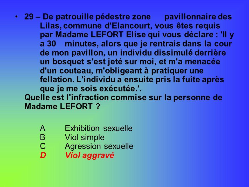 29 – De patrouille pédestre zone pavillonnaire des Lilas, commune d'Elancourt, vous êtes requis par Madame LEFORT Elise qui vous déclare : 'Il y a 30
