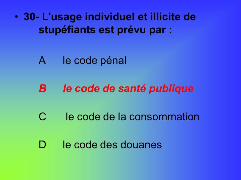 30- L'usage individuel et illicite de stupéfiants est prévu par : Ale code pénal Ble code de santé publique C le code de la consommation Dle code des