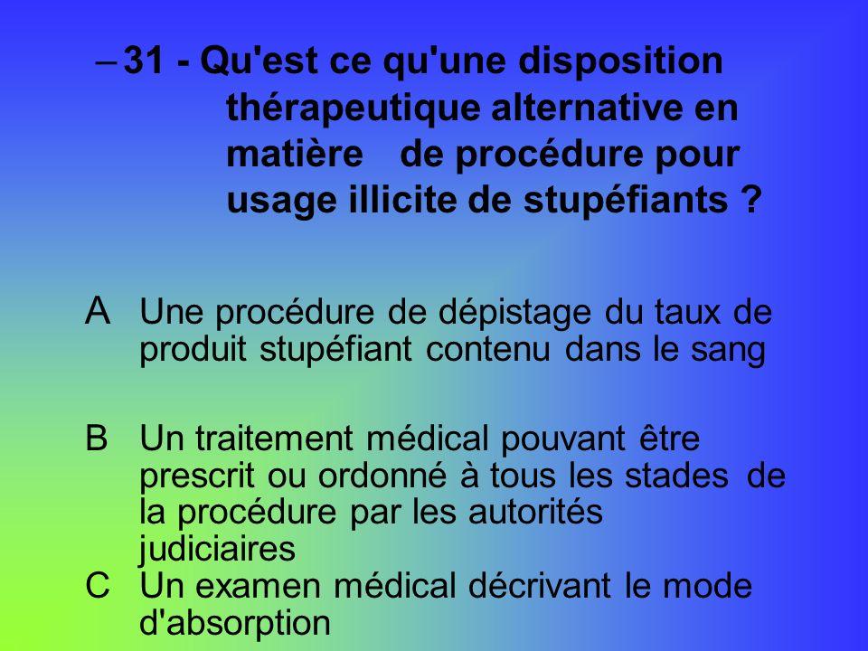 –31 - Qu'est ce qu'une disposition thérapeutique alternative en matière de procédure pour usage illicite de stupéfiants ? A Une procédure de dépistage