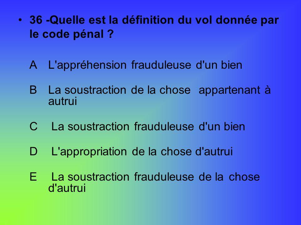 36 -Quelle est la définition du vol donnée par le code pénal ? AL'appréhension frauduleuse d'un bien BLa soustraction de la chose appartenant à autrui